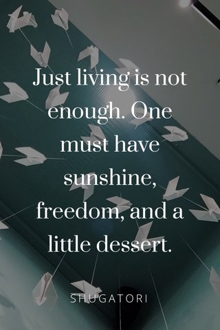 Just living is not enough. One must have sunshine, freedom, and a little dessert. SHUGATORI