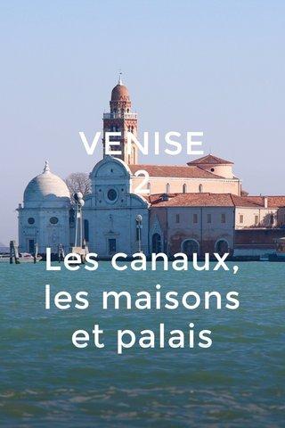 VENISE 2 Les canaux, les maisons et palais