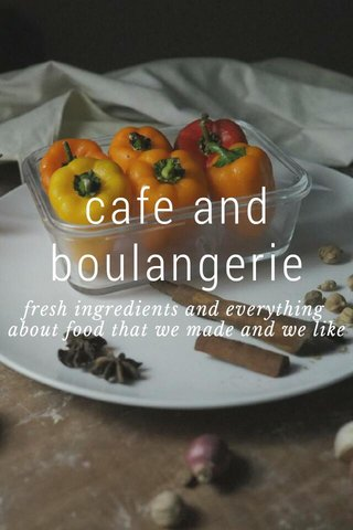 cafe and boulangerie fresh ingredients and everything about food that we made and we like