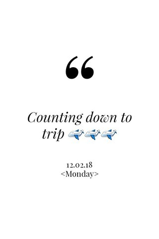Counting down to trip ✈✈✈ 12.02.18 <Monday>