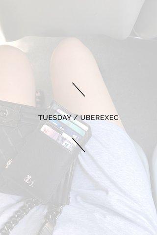 TUESDAY / UBEREXEC