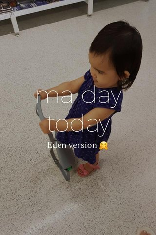 ma day today Eden version 🤗