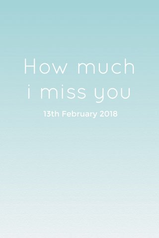 How much i miss you 13th February 2018