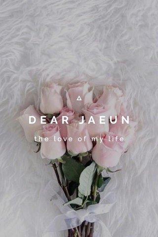 DEAR JAEUN the love of my life