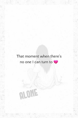That moment when there's no one I can turn to 💔