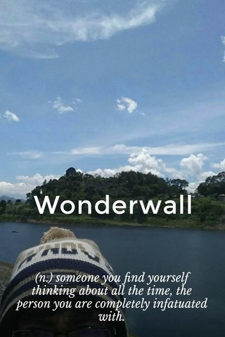Wonderwall (n.) someone you find yourself thinking about all the time, the person you are completely infatuated with.