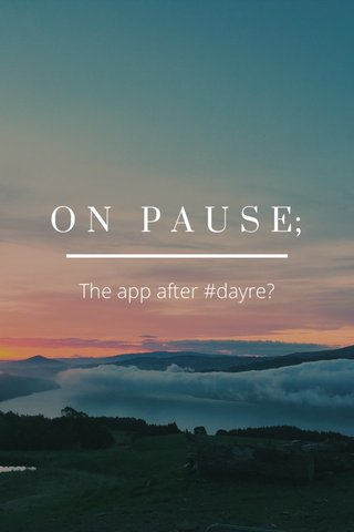 O N P A U S E; The app after #dayre?