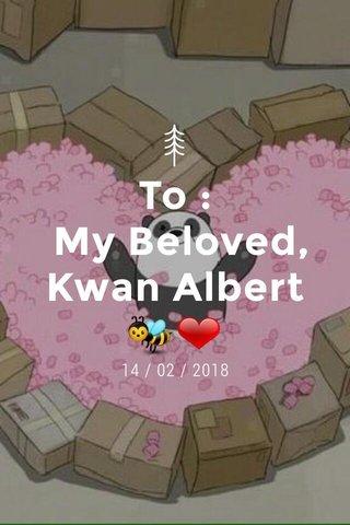 To : My Beloved, Kwan Albert🐝❤ 14 / 02 / 2018