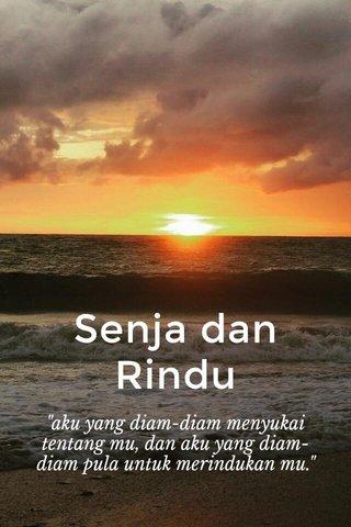 """Senja dan Rindu """"aku yang diam-diam menyukai tentang mu, dan aku yang diam-diam pula untuk merindukan mu."""""""