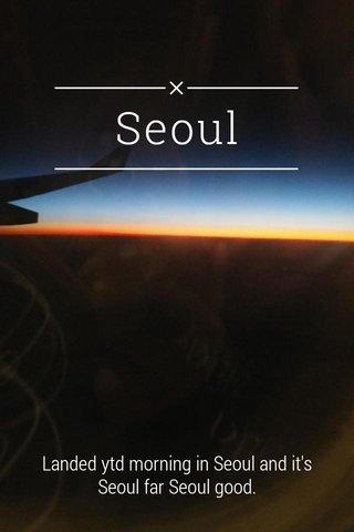 Seoul Landed ytd morning in Seoul and it's Seoul far Seoul good.