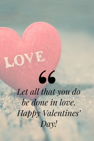 Let all that you do be done in love. Happy Valentines' Day!
