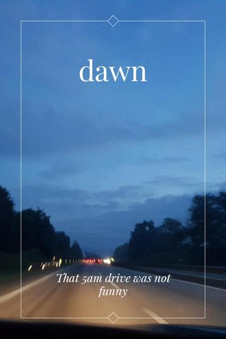 dawn That 5am drive was not funny