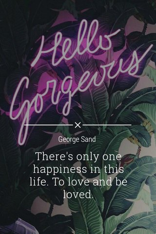 There's only one happiness in this life. To love and be loved. George Sand