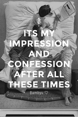 ITS MY IMPRESSION AND CONFESSION AFTER ALL THESE TIMES Bambyu ♡