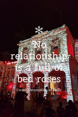 No relationship is a full of bed roses I want a separation so badly