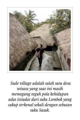 Sade village adalah salah satu desa wisata yang saat ini masih memegang teguh pola kehidupan adat istiadat dari suku Lombok yang cukup terkenal sekali dengan sebutan suku Sasak.