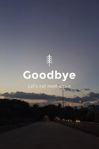 Goodbye Let's not meet again