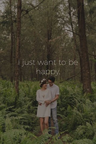 I just want to be happy.