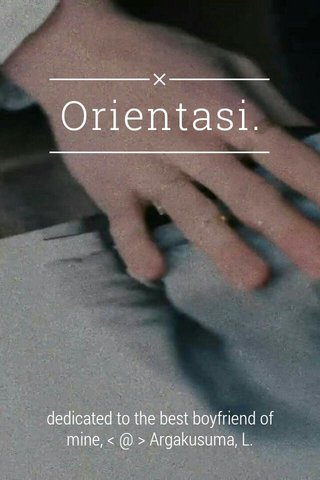 Orientasi. dedicated to the best boyfriend of mine, < @ > Argakusuma, L.