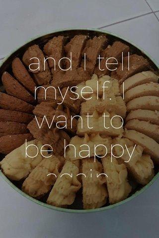 and I tell myself. I want to be happy again.
