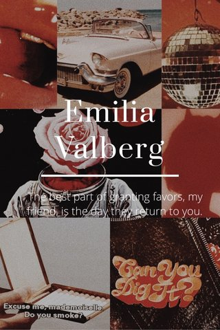 Emilia Valberg The best part of granting favors, my friend, is the day they return to you.