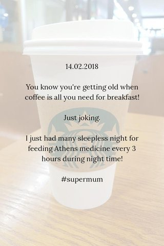 14.02.2018 You know you're getting old when coffee is all you need for breakfast! Just joking. I just had many sleepless night for feeding Athens medicine every 3 hours during night time! #supermum