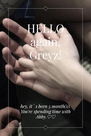 HELLO again, Greyz! hey, it ` s been 5 month(s). You're spending time with Abby.♡♡