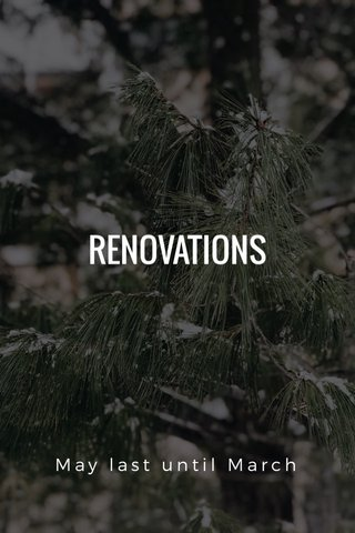 RENOVATIONS May last until March