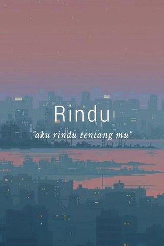 """Rindu """"aku rindu tentang mu"""""""