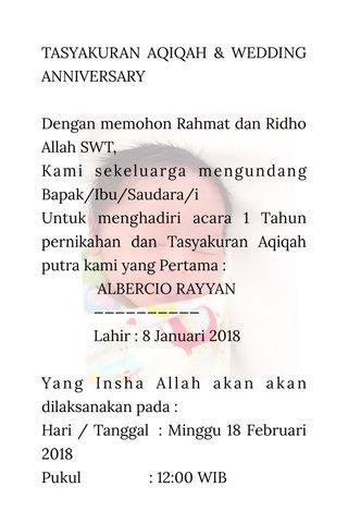 TASYAKURAN AQIQAH & WEDDING ANNIVERSARY Dengan memohon Rahmat dan Ridho Allah SWT, Kami sekeluarga mengundang Bapak/Ibu/Saudara/i Untuk menghadiri acara 1 Tahun pernikahan dan Tasyakuran Aqiqah putra kami yang Pertama : ALBERCIO RAYYAN —————————— Lahir : 8 Januari 2018 Yang Insha Allah akan akan dilaksanakan pada : Hari / Tanggal : Minggu 18 Februari 2018 Pukul : 12:00 WIB Tempat : Jl Capricorn No 22 Do'a Restu dan Kehadiran Bapak/Ibu/Saudara/i merupakan suatu kehormatan bagi kami. Kami yang berbahagia : FADIKA ROYANDI & YOVA