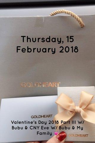 Thursday, 15 February 2018 Valentine's Day 2018 Part III W/ Bubu & CNY Eve W/ Bubu & My Family 💓
