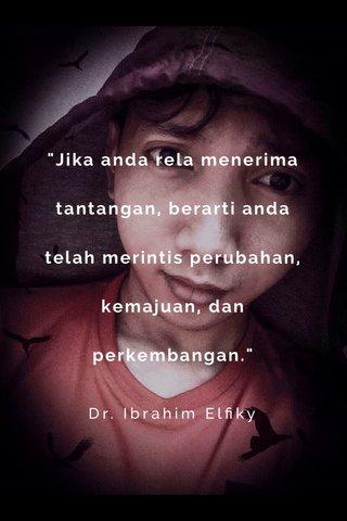 """""""Jika anda rela menerima tantangan, berarti anda telah merintis perubahan, kemajuan, dan perkembangan."""" Dr. Ibrahim Elfiky"""