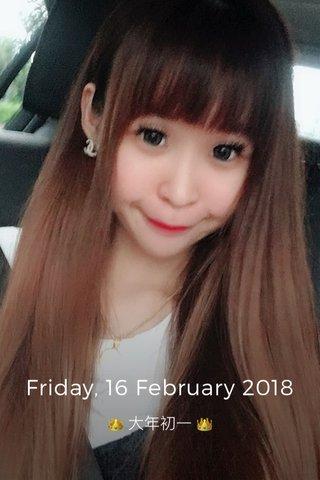 Friday, 16 February 2018 👑 大年初一 👑