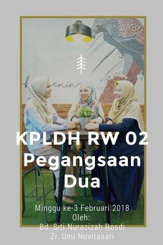 KPLDH RW 02 Pegangsaan Dua Minggu ke-3 Februari 2018 Oleh: Bd. Siti Nurazizah Rosdi Zr. Umi Novitasari