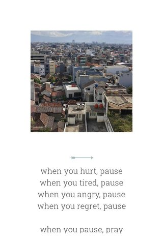when you hurt, pause when you tired, pause when you angry, pause when you regret, pause when you pause, pray