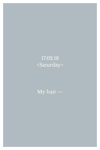 17.02.18 <Saturday> My hair ~~