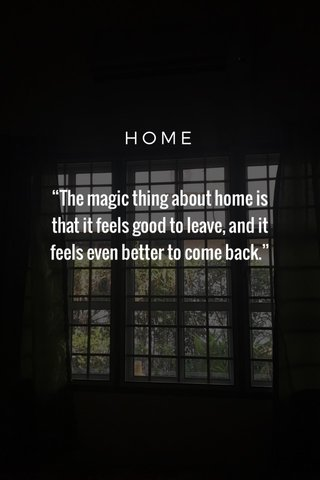 """""""The magic thing about home is that it feels good to leave, and it feels even better to come back."""" HOME"""