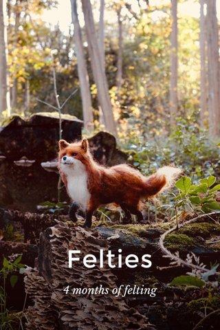 Felties 4 months of felting
