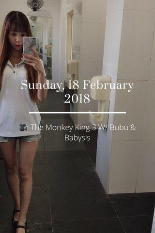 Sunday, 18 February 2018 🎥: The Monkey King 3 W/ Bubu & Babysis