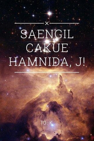 SAENGIL CAKUE HAMNIDA, J! TO : K.