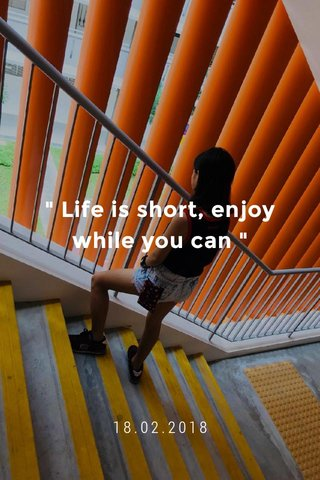 """"""" Life is short, enjoy while you can """" 18.02.2018"""