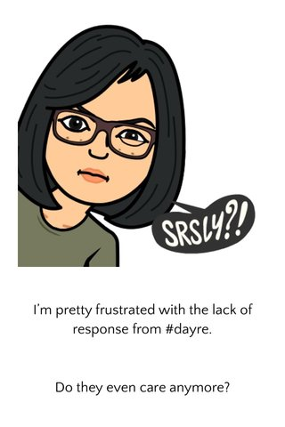 I'm pretty frustrated with the lack of response from #dayre. Do they even care anymore?