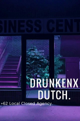 DRUNKENX DUTCH. +62 Local Closed Agency.