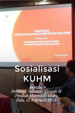 Sosialisasi KUHM kepada Pemprov Sulawesi Tengah & Pemkab Morowali Utara Palu, 15 Februari 2018