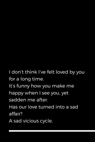 I don't think I've felt loved by you for a long time. It's funny how you make me happy when I see you, yet sadden me after. Has our love turned into a sad affair? A sad vicious cycle.