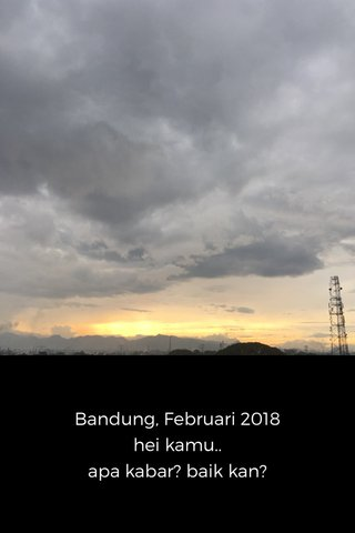 Bandung, Februari 2018 hei kamu.. apa kabar? baik kan?