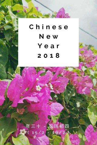 Chinese New Year 2018 年三十 - 农历初四 ( 15/2 - 19/2 )