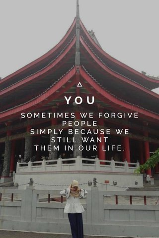 YOU SOMETIMES WE FORGIVE PEOPLE SIMPLY BECAUSE WE STILL WANT THEM IN OUR LIFE.
