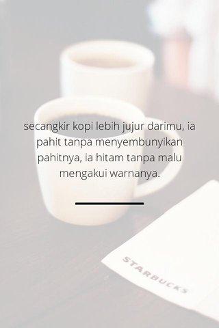 secangkir kopi lebih jujur darimu, ia pahit tanpa menyembunyikan pahitnya, ia hitam tanpa malu mengakui warnanya.