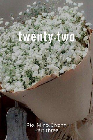 twenty-two ─ Rio, Mino, Jiyong ─ Part three
